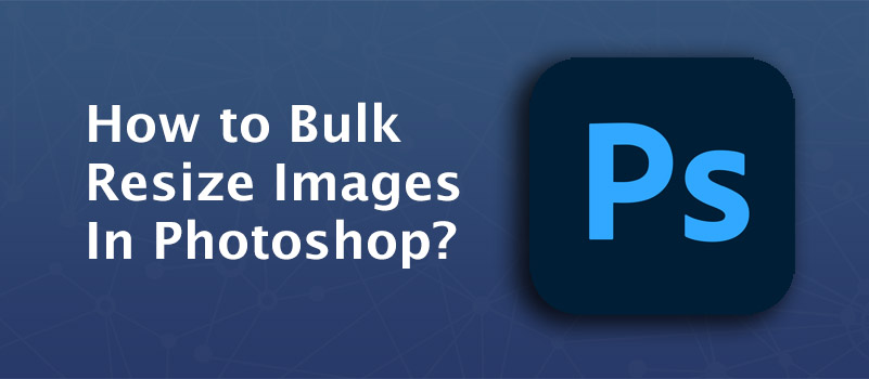 How to Bulk Resize Images In Photoshop?