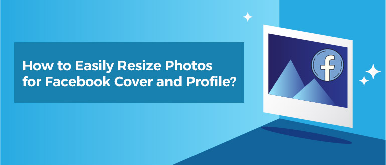 How to Easily Resize Photos for Facebook Cover and Profile?